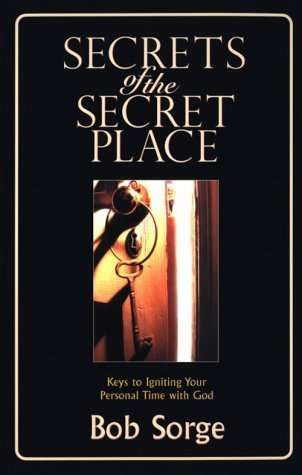 Bob Sorge Secrets Of The Secret Place Keys To Igniting Your Personal Time With God