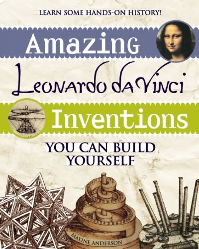 Maxine Anderson Amazing Leonardo Da Vinci Inventions You Can Build
