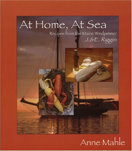 Anne Mahle At Home At Sea Recipes From The Maine Windjammer J.&e. Riggin