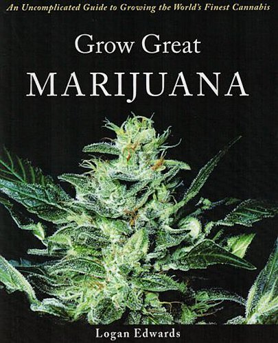 Logan Edwards Grow Great Marijuana An Uncomplicated Guide To Growing The World's Fin