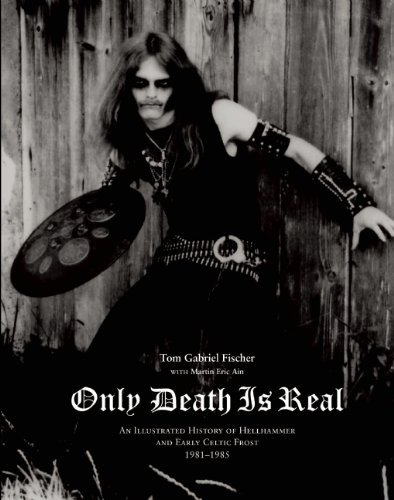 Tom Gabriel Fischer Only Death Is Real An Illustrated History Of Hellhammer And Early Ce