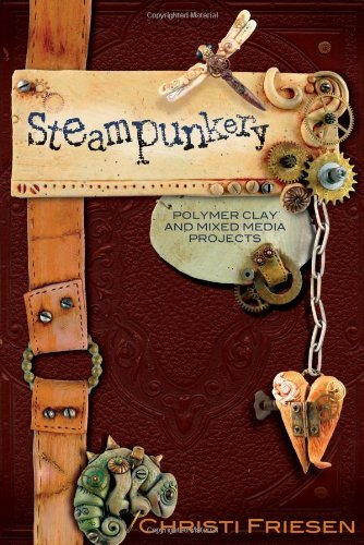 Christi Friesen Steampunkery Polymer Clay And Mixed Media Projects