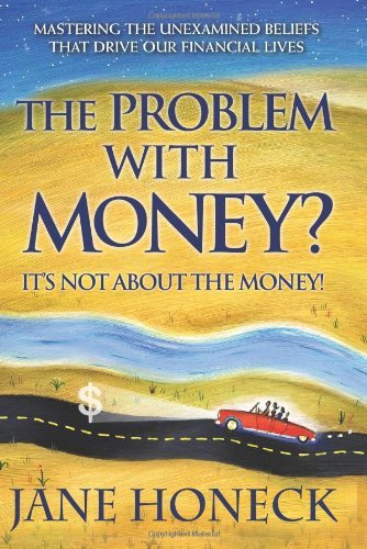 Jane Honeck The Problem With Money? It's Not About The Money! Mastering The Unexamined Beliefs That Drive Our F