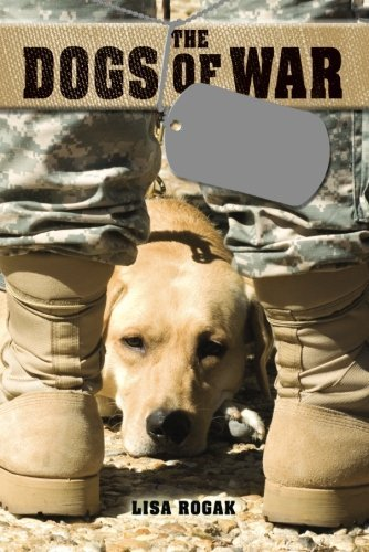 Lisa Rogak The Dogs Of War The Courage Love And Loyalty Of Military Workin