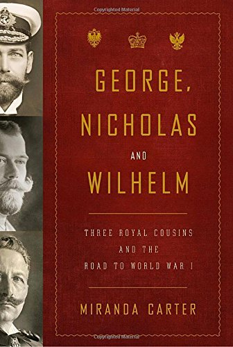 Miranda Carter George Nicholas And Wilhelm Three Royal Cousins And The Road To World War I