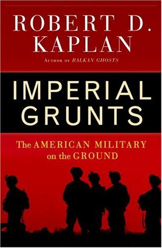 Robert D. Kaplan Imperial Grunts The American Military On The Ground
