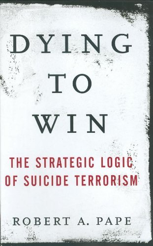 Robert Pape Dying To Win Strategic Logic Of Suicide Terrorism