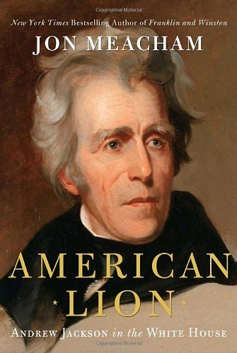 Jon Meacham American Lion Andrew Jackson In The White House