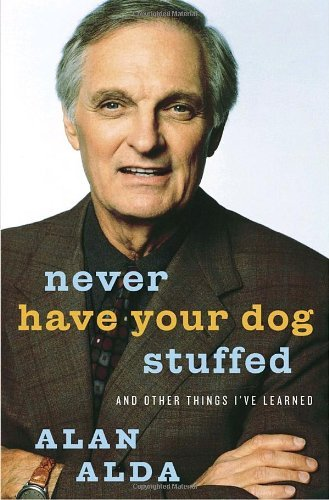 Alan Alda Never Have Your Dog Stuffed And Other Things I've Learned
