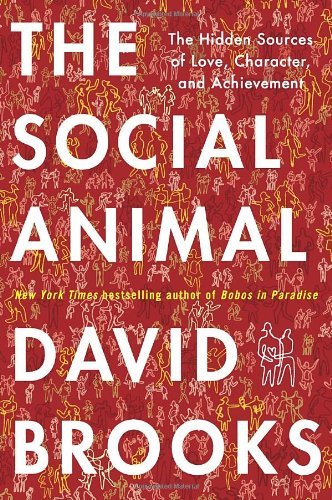 David Brooks Social Animal The The Hidden Sources Of Love Character And Achiev