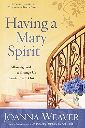 Joanna Weaver Having A Mary Spirit Allowing God To Change Us From The Inside Out