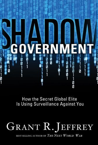 Grant R. Jeffrey Shadow Government How The Secret Global Elite Is Using Surveillance