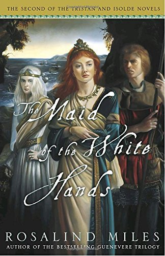 Rosalind Miles The Maid Of The White Hands The Second Of The Tristan And Isolde Novels