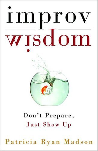 Patricia Ryan Madson Improv Wisdom Don't Prepare Just Show Up