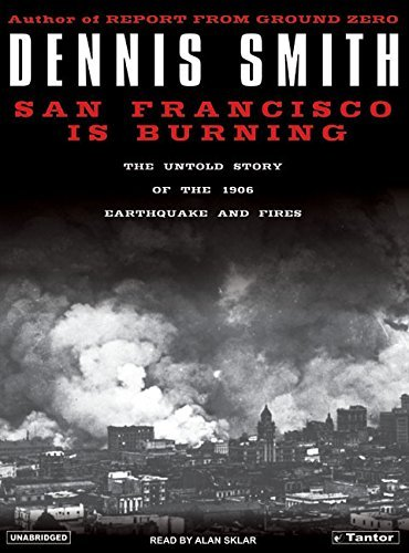 Dennis Smith San Francisco Is Burning The Untold Story Of The 1906 Earthquake And Fires