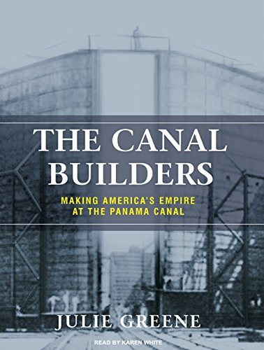 Julie Greene Canal Builders The Making America's Empire At The Panama Canal