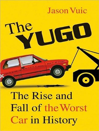 Jason Vuic The Yugo The Rise And Fall Of The Worst Car In History