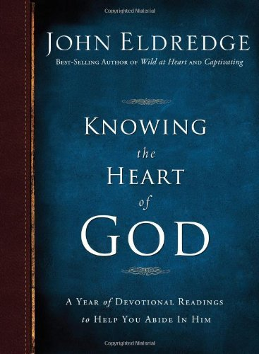 John Eldredge Knowing The Heart Of God A Year Of Devotional Readings To Help You Abide I