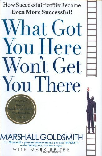 Marshall Goldsmith What Got You Here Won't Get You There How Successful People Become Even More Successful Revised