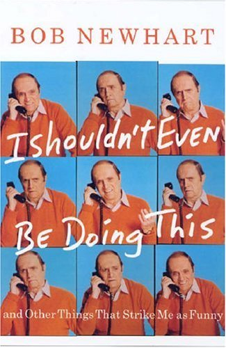 Bob Newhart I Shouldn't Even Be Doing This! And Other Things That Strike Me As Funny