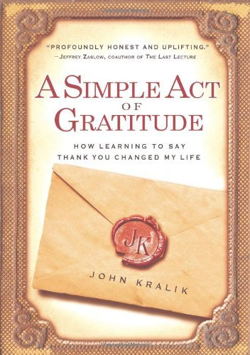 John Kralik A Simple Act Of Gratitude How Learning To Say Thank You Changed My Life