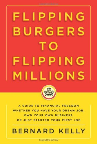 Bernard Kelly Flipping Burgers To Flipping Millions A Guide To Financial Freedom Whether You Have You