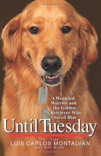 Luis Carlos Montalvan Until Tuesday A Wounded Warrior And The Golden Retriever Who Sa