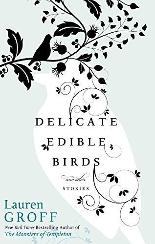 Lauren Groff Delicate Edible Birds And Other Stories