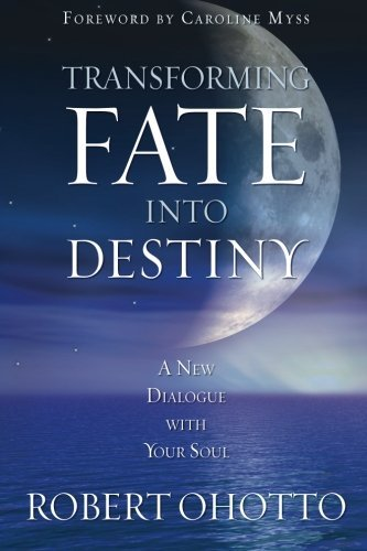 Robert Ohotto Transforming Fate Into Destiny A New Dialogue With Your Soul