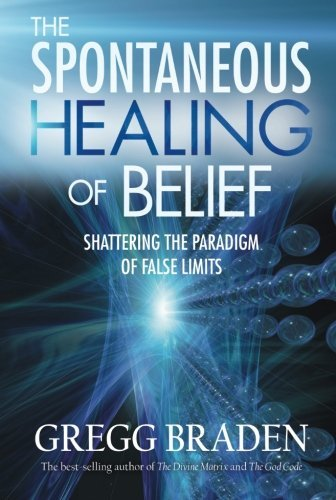 Gregg Braden The Spontaneous Healing Of Belief Shattering The Paradigm Of False Limits