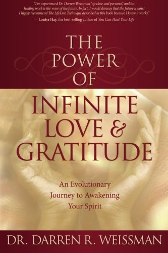 Darren R. Weissman The Power Of Infinite Love & Gratitude An Evolutionary Journey To Awakening Your Spirit