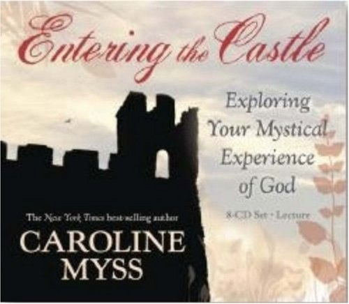 Caroline Myss Entering The Castle Exploring Your Mystical Experience Of God