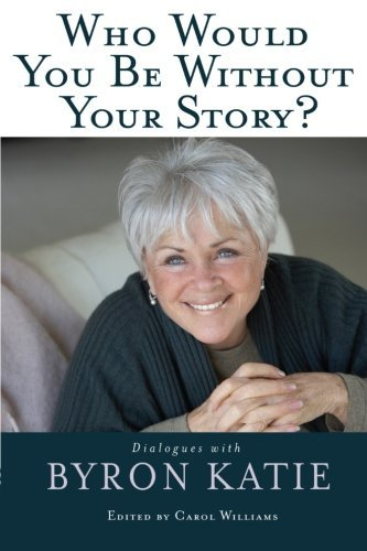 Byron Katie Who Would You Be Without Your Story?
