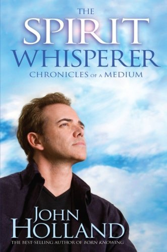 John Holland The Spirit Whisperer Chronicles Of A Medium