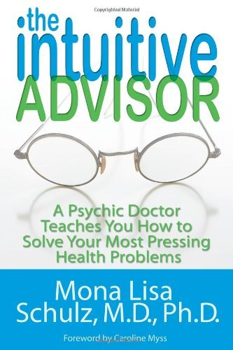 Mona Lisa Schulz The Intuitive Advisor A Psychic Doctor Teaches You How To Solve Your Mo
