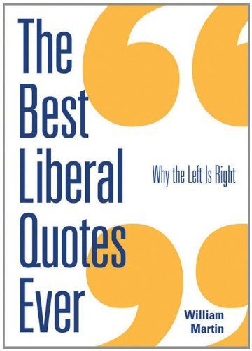 William Martin Best Liberal Quotes Ever The Why The Left Is Right