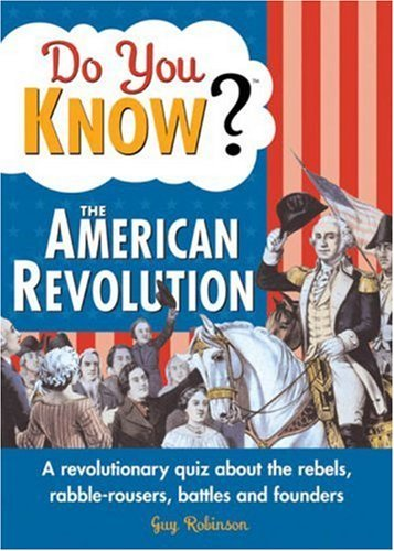 Guy Robinson Do You Know? The American Revolution A Revolutionary Quiz About The Rebels Rabble Rou