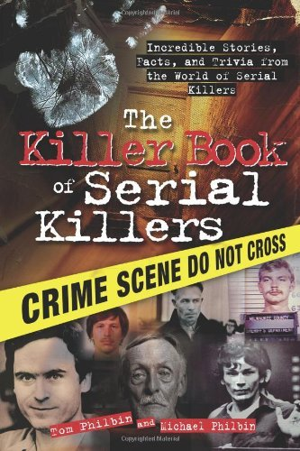 Tom Philbin The Killer Book Of Serial Killers Incredible Stories Facts And Trivia From The Wo