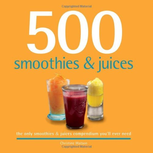 Christine Watson 500 Smoothies & Juices The Only Smoothie & Juices Compendium You'll Ever