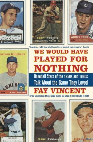Fay Vincent We Would Have Played For Nothing Baseball Stars Of The 1950s And 1960s Talk About