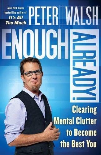 Peter Walsh Enough Already! Clearing Mental Clutter To Become The Best You
