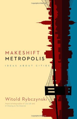 Witold Rybczynski Makeshift Metropolis Ideas About Cities