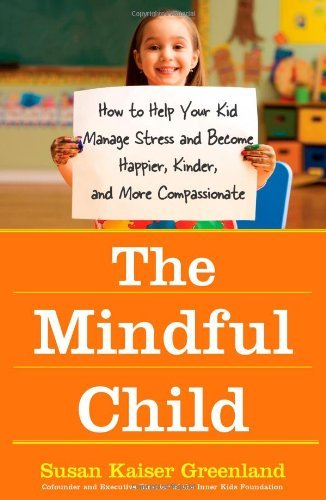 Susan Kaiser Greenland The Mindful Child How To Help Your Kid Manage Stress And Become Hap