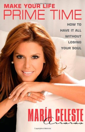 Maria Celeste Arraras Make Your Life Prime Time How To Have It All Without Losing Your Soul