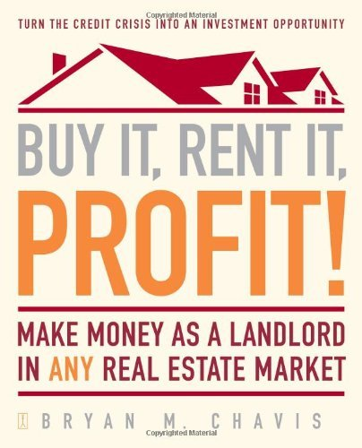 Bryan M. Chavis Buy It Rent It Profit! Make Money As A Landlord In Any Real Estate Marke