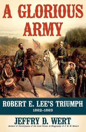 Jeffry D. Wert A Glorious Army Robert E. Lee's Triumph 1862 1863