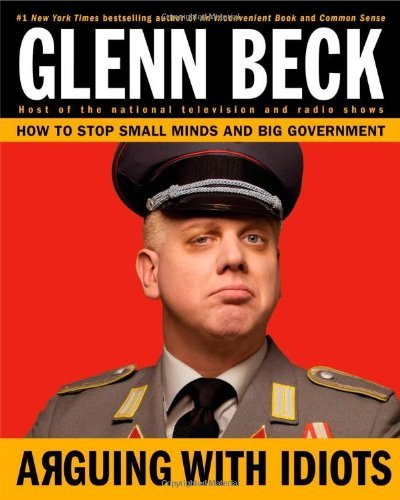 Glenn Beck Arguing With Idiots How To Stop Small Minds And Big Government