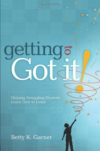 "Betty K. Garner Getting To ""got It!"" Helping Struggling Students Learn How To Learn"