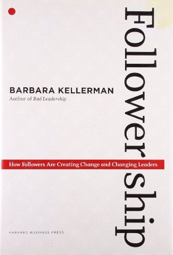 Barbara Kellerman Followership How Followers Are Creating Change And Changing Le