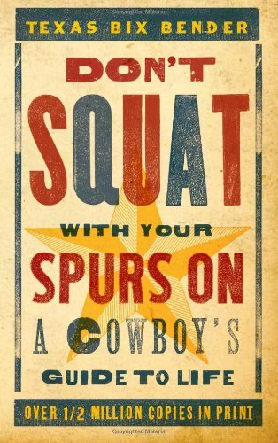 Texas Bix Bender Don't Squat With Your Spurs On A Cowboy's Guide To Life Revised